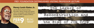 Poster for Frey Foundation Distinguished Visiting Professor Lecture: The Legacy and Reconstruction and the Rise of Jim Crow Feb. 9, 5:30 p.m. Henry Louis Gates Jr. Join the Emmy Award-winning filmmaker, literary scholar and cultural critic in conversation with Karla Slocum, director of UNC's Institute of African American Research UNC College of Arts & Sciences